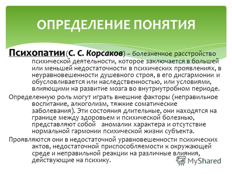 Психопатии С. С. Корсаков Психопатии ( С. С. Корсаков ) – болезненное расстройство психической деятельности, которое заключается в большей или меньшей недостаточности в психических проявлениях, в неуравновешенности душевного строя, в его дисгармонии