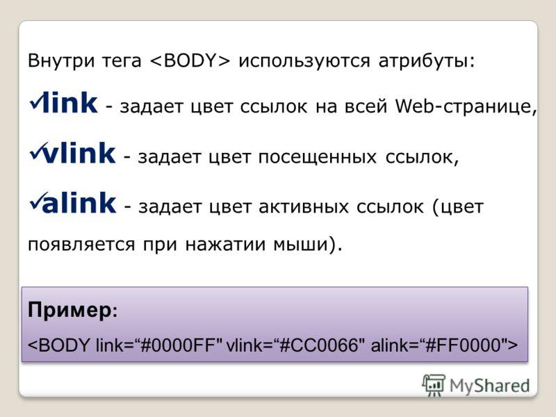 Внутри тега используются атрибуты: link - задает цвет ссылок на всей Web-странице, vlink - задает цвет посещенных ссылок, alink - задает цвет активных ссылок (цвет появляется при нажатии мыши). Пример : Пример :