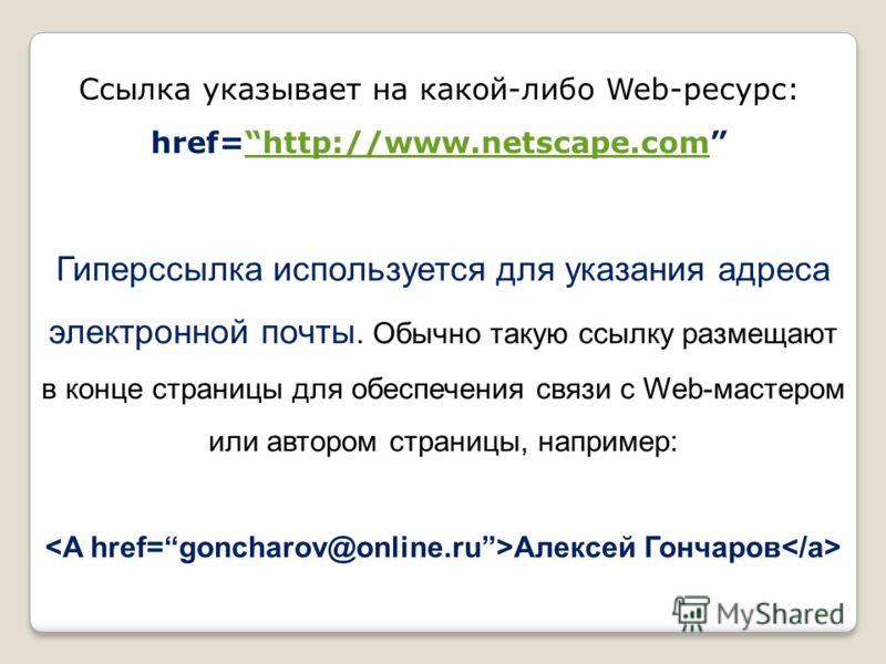 Cсылка указывает на какой-либо Web-ресурс: href=http://www.netscape.comhttp://www.netscape.com Гиперссылка используется для указания адреса электронной почты. Обычно такую ссылку размещают в конце страницы для обеспечения связи с Web-мастером или авт
