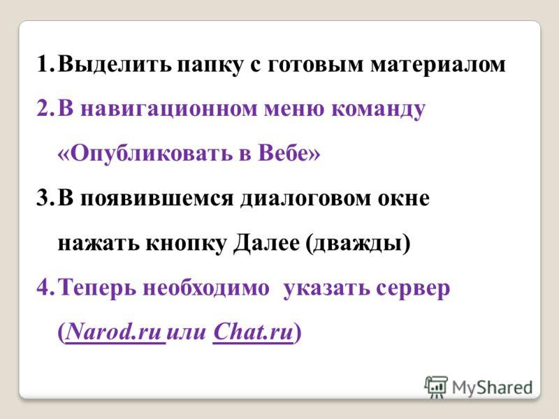 1.Выделить папку с готовым материалом 2.В навигационном меню команду «Опубликовать в Вебе» 3.В появившемся диалоговом окне нажать кнопку Далее (дважды) 4.Теперь необходимо указать сервер (Narod.ru или Chat.ru)