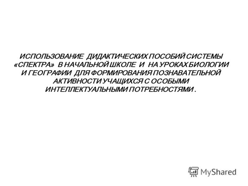 ИСПОЛЬЗОВАНИЕ ДИДАКТИЧЕСКИХ ПОСОБИЙ СИСТЕМЫ «СПЕКТРА» В НАЧАЛЬНОЙ ШКОЛЕ И НА УРОКАХ БИОЛОГИИ И ГЕОГРАФИИ ДЛЯ ФОРМИРОВАНИЯ ПОЗНАВАТЕЛЬНОЙ АКТИВНОСТИ УЧАЩИХСЯ С ОСОБЫМИ ИНТЕЛЛЕКТУАЛЬНЫМИ ПОТРЕБНОСТЯМИ.