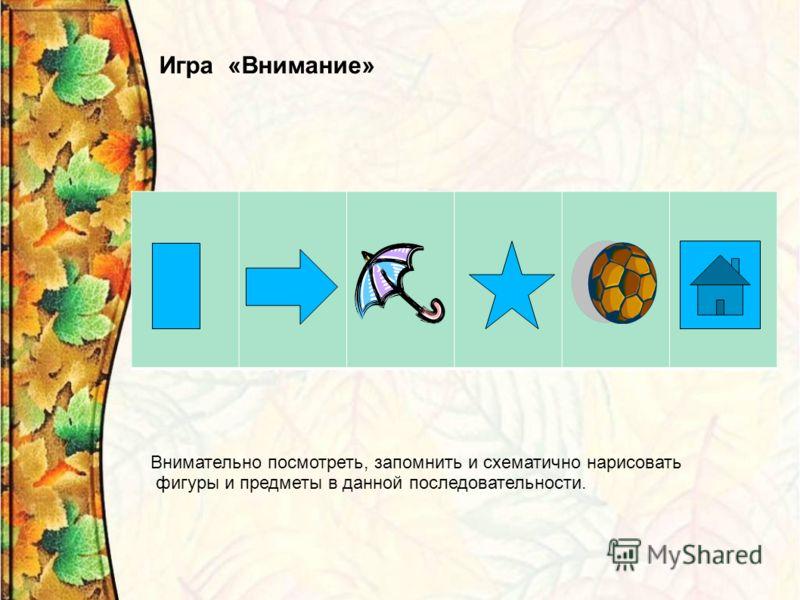 Игра «Внимание» Внимательно посмотреть, запомнить и схематично нарисовать фигуры и предметы в данной последовательности.