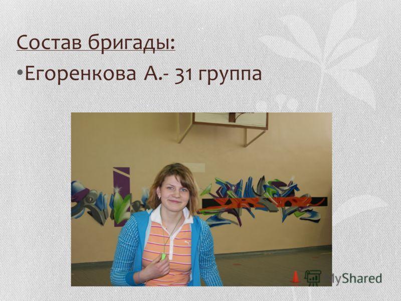 Состав бригады: Егоренкова А.- 31 группа