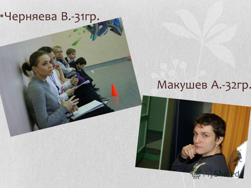 Черняева В.-31гр. Макушев А.-32гр.