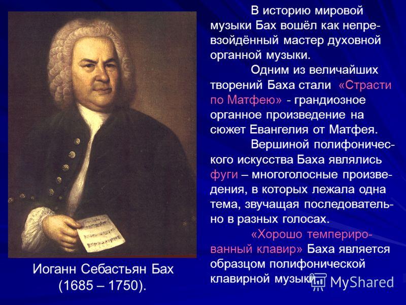 Иоганн Себастьян Бах (1685 – 1750). В историю мировой музыки Бах вошёл как непре- взойдённый мастер духовной органной музыки. Одним из величайших творений Баха стали «Страсти по Матфею» - грандиозное органное произведение на сюжет Евангелия от Матфея