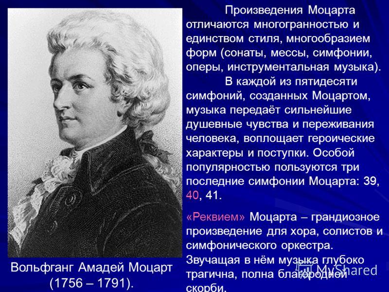 Вольфганг Амадей Моцарт (1756 – 1791). Произведения Моцарта отличаются многогранностью и единством стиля, многообразием форм (сонаты, мессы, симфонии, оперы, инструментальная музыка). В каждой из пятидесяти симфоний, созданных Моцартом, музыка переда