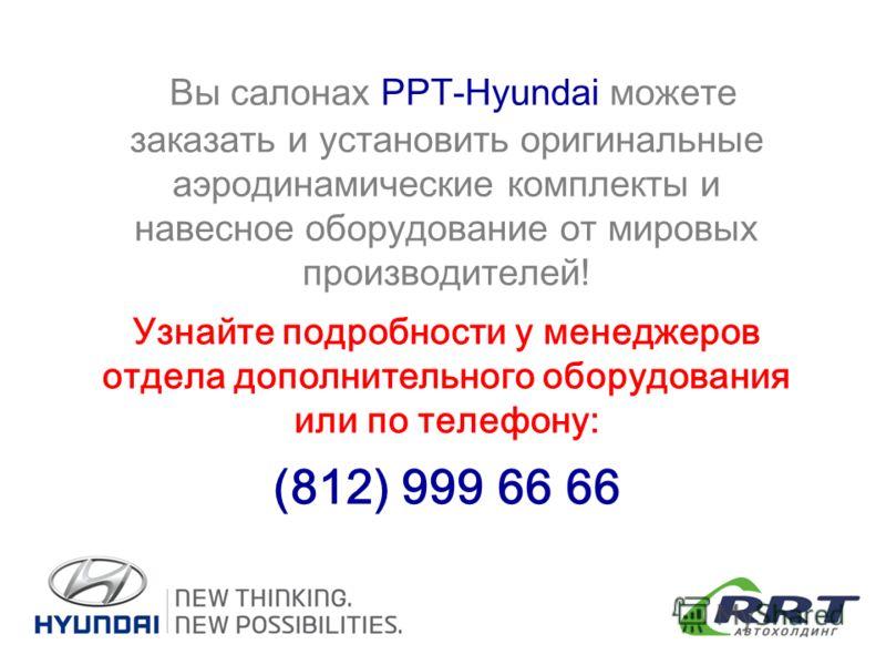 Вы салонах РРТ-Hyundai можете заказать и установить оригинальные аэродинамические комплекты и навесное оборудование от мировых производителей! Узнайте подробности у менеджеров отдела дополнительного оборудования или по телефону: (812) 999 66 66