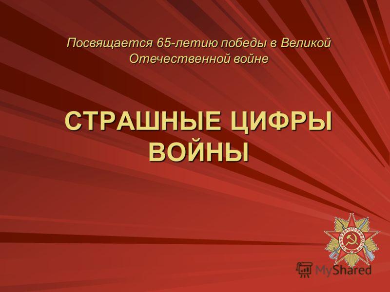 СТРАШНЫЕ ЦИФРЫ ВОЙНЫ Посвящается 65-летию победы в Великой Отечественной войне