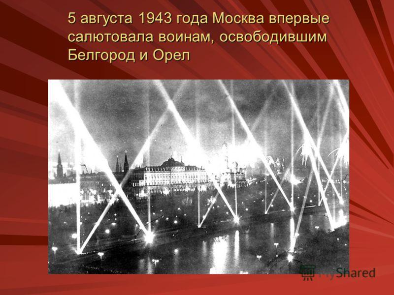 5 августа 1943 года Москва впервые салютовала воинам, освободившим Белгород и Орел