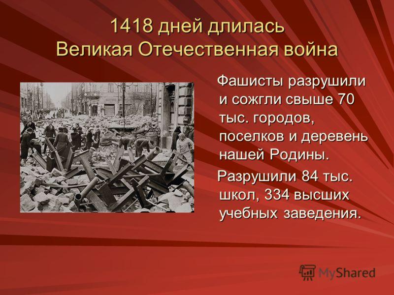 1418 дней длилась Великая Отечественная война Фашисты разрушили и сожгли свыше 70 тыс. городов, поселков и деревень нашей Родины. Разрушили 84 тыс. школ, 334 высших учебных заведения.