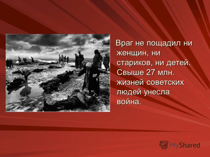 Враг не пощадил ни женщин, ни стариков, ни детей. Свыше 27 млн. жизней советских людей унесла война.