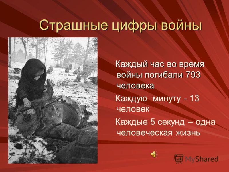 Страшные цифры войны Каждый час во время войны погибали 793 человека Каждую минуту - 13 человек Каждые 5 секунд – одна человеческая жизнь