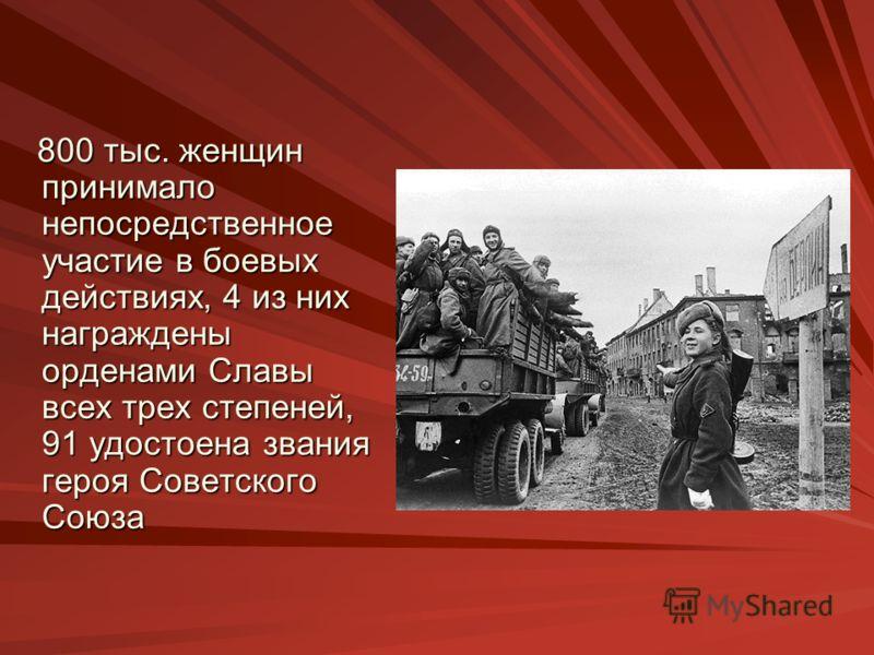 800 тыс. женщин принимало непосредственное участие в боевых действиях, 4 из них награждены орденами Славы всех трех степеней, 91 удостоена звания героя Советского Союза