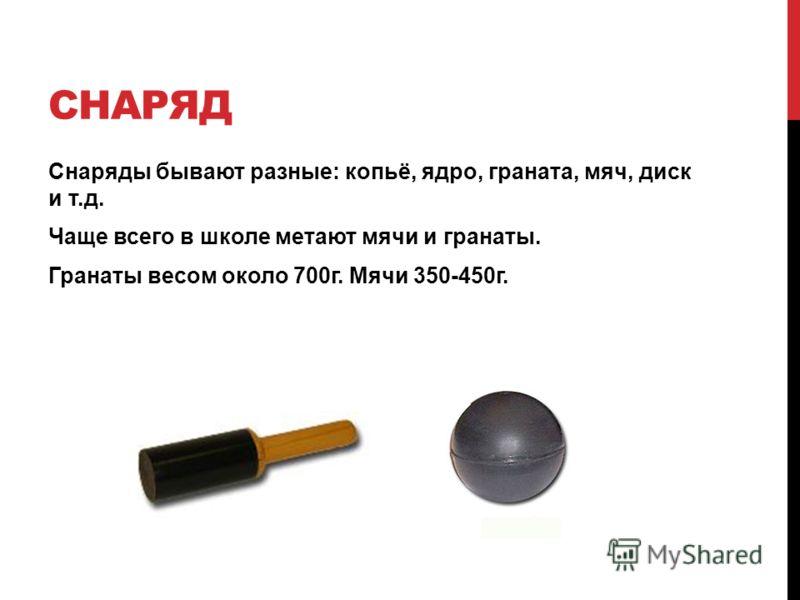СНАРЯД Снаряды бывают разные: копьё, ядро, граната, мяч, диск и т.д. Чаще всего в школе метают мячи и гранаты. Гранаты весом около 700г. Мячи 350-450г.