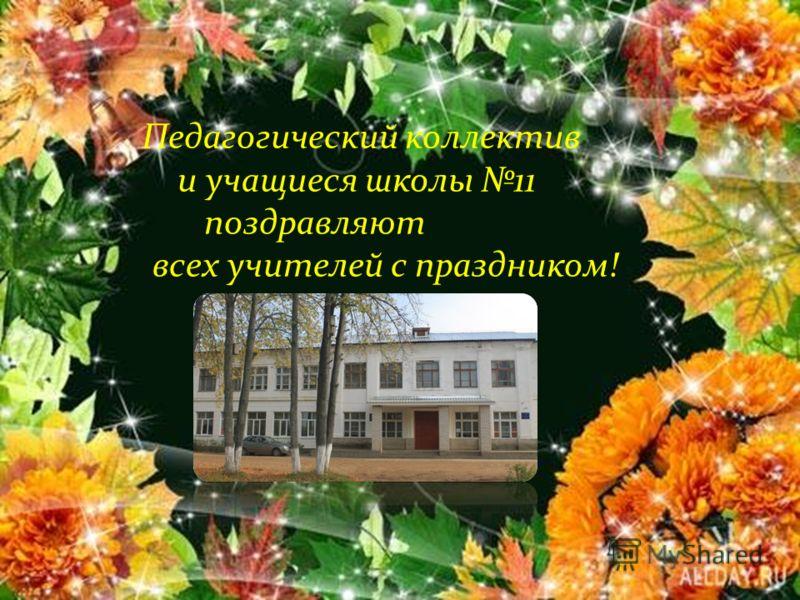 Педагогический коллектив и учащиеся школы 11 поздравляют всех учителей с праздником!