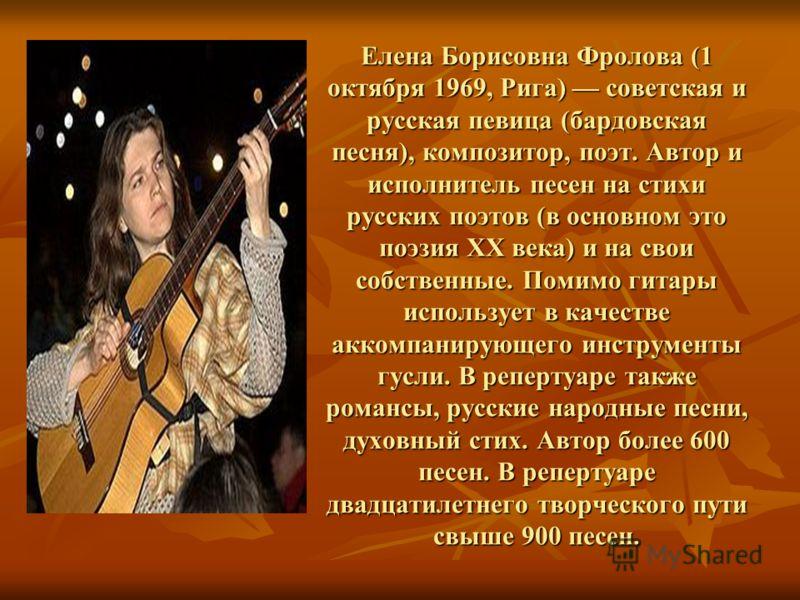 Елена Борисовна Фролова (1 октября 1969, Рига) советская и русская певица (бардовская песня), композитор, поэт. Автор и исполнитель песен на стихи русских поэтов (в основном это поэзия XX века) и на свои собственные. Помимо гитары использует в качест