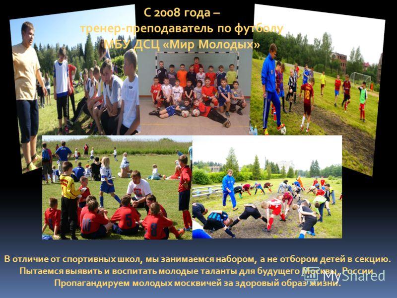 С 2008 года – тренер-преподаватель по футболу МБУ ДСЦ «Мир Молодых» В отличие от спортивных школ, мы занимаемся набором, а не отбором детей в секцию. Пытаемся выявить и воспитать молодые таланты для будущего Москвы, России. Пропагандируем молодых мос