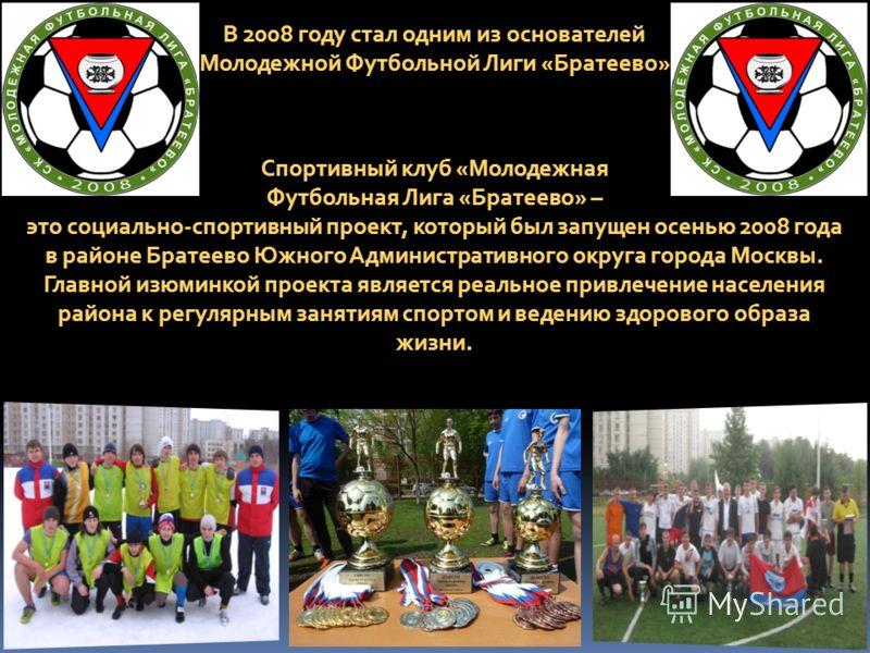 В 2008 году стал одним из основателей Молодежной Футбольной Лиги «Братеево» Спортивный клуб «Молодежная Футбольная Лига «Братеево» – это социально-спортивный проект, который был запущен осенью 2008 года в районе Братеево Южного Административного окру