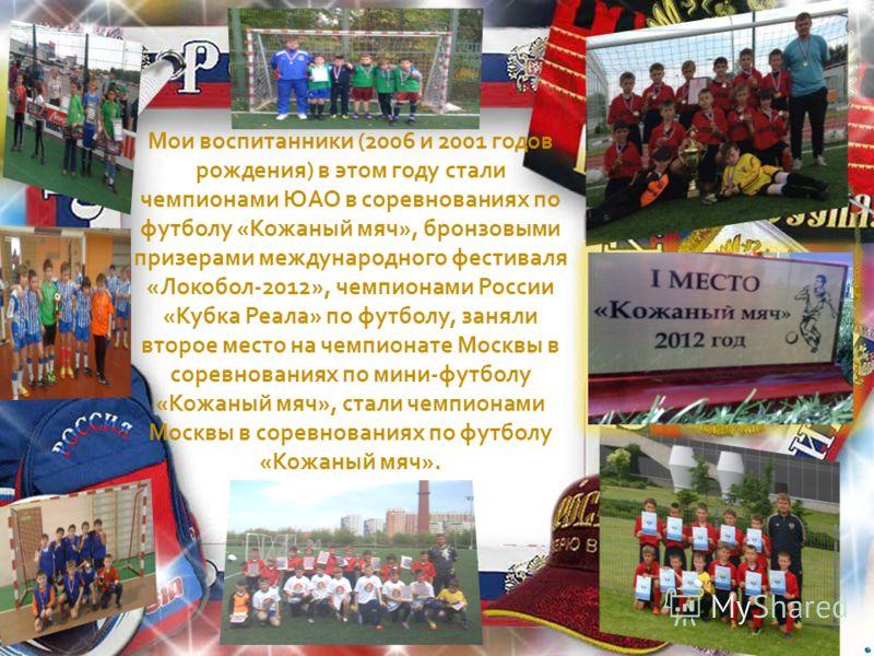 Мои воспитанники (2006 и 2001 годов рождения) в этом году стали чемпионами ЮАО в соревнованиях по футболу «Кожаный мяч», бронзовыми призерами международного фестиваля «Локобол-2012», чемпионами России «Кубка Реала» по футболу, заняли второе место на