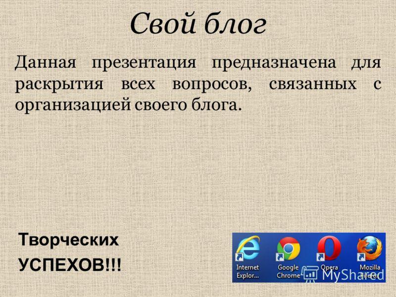 Свой блог Данная презентация предназначена для раскрытия всех вопросов, связанных с организацией своего блога. Творческих УСПЕХОВ!!!