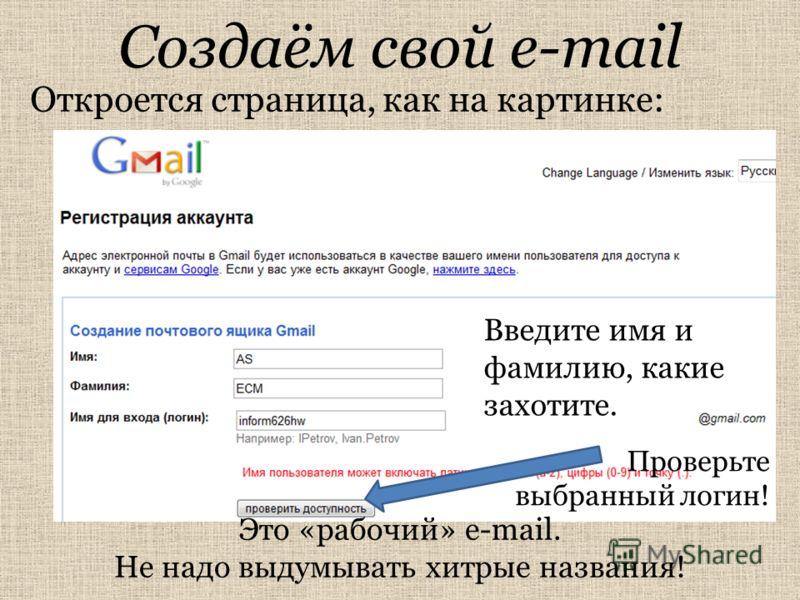 Создаём свой e-mail Откроется страница, как на картинке: Введите имя и фамилию, какие захотите. Это «рабочий» e-mail. Не надо выдумывать хитрые названия! Проверьте выбранный логин!