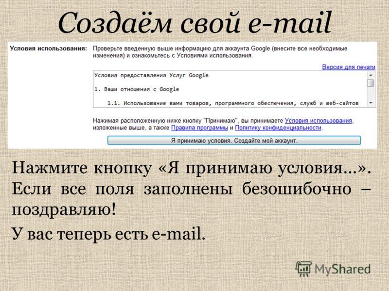 Создаём свой e-mail Нажмите кнопку «Я принимаю условия…». Если все поля заполнены безошибочно – поздравляю! У вас теперь есть e-mail.
