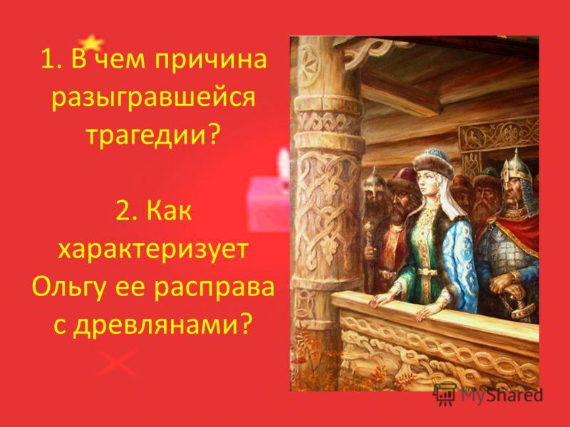 1. В чем причина разыгравшейся трагедии? 2. Как характеризует Ольгу ее расправа с древлянами?