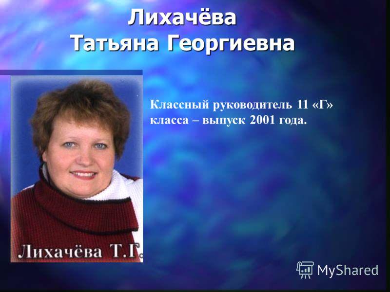 Лихачёва Татьяна Георгиевна Классный руководитель 11 «Г» класса – выпуск 2001 года.