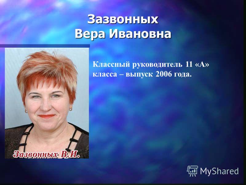 Зазвонных Вера Ивановна Классный руководитель 11 «А» класса – выпуск 2006 года.