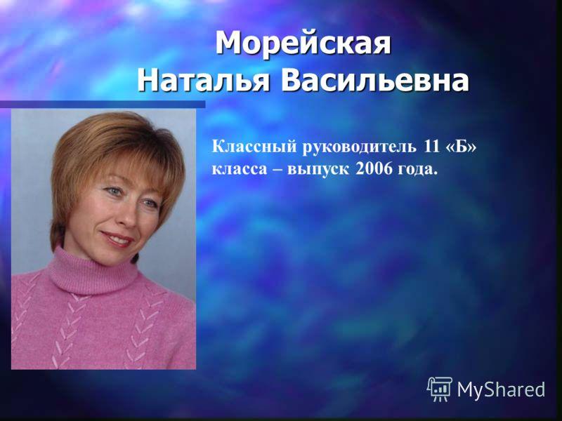 Морейская Наталья Васильевна Классный руководитель 11 «Б» класса – выпуск 2006 года.