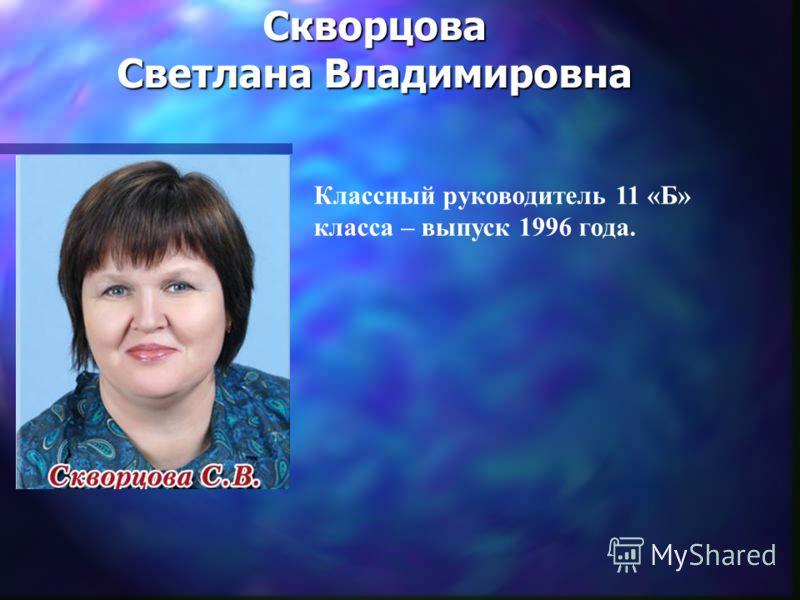 Скворцова Светлана Владимировна Классный руководитель 11 «Б» класса – выпуск 1996 года.