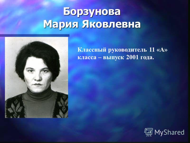 Борзунова Мария Яковлевна Классный руководитель 11 «А» класса – выпуск 2001 года.