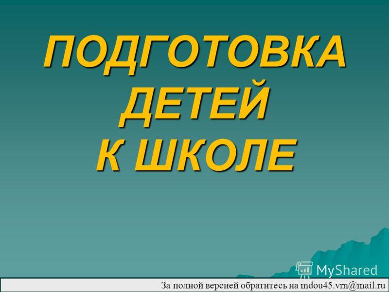 ПОДГОТОВКА ДЕТЕЙ К ШКОЛЕ За полной версией обратитесь на mdou45.vrn@mail.ru