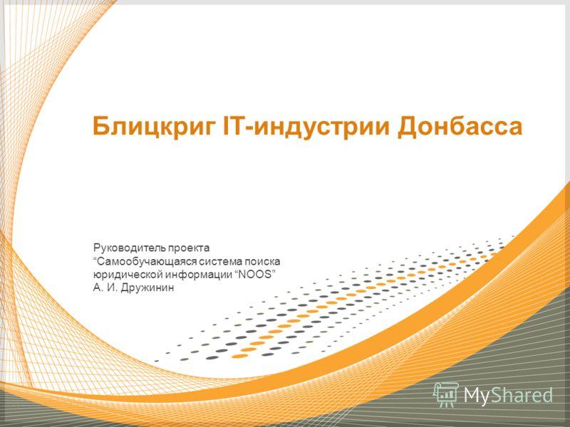 Руководитель проекта Самообучающаяся система поиска юридической информации NOOS А. И. Дружинин Блицкриг IT-индустрии Донбасса