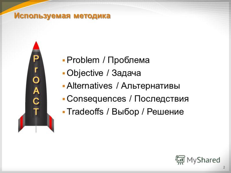 Используемая методика Problem / Проблема Objective / Задача Alternatives / Альтернативы Consequences / Последствия Tradeoffs / Выбор / Решение 2