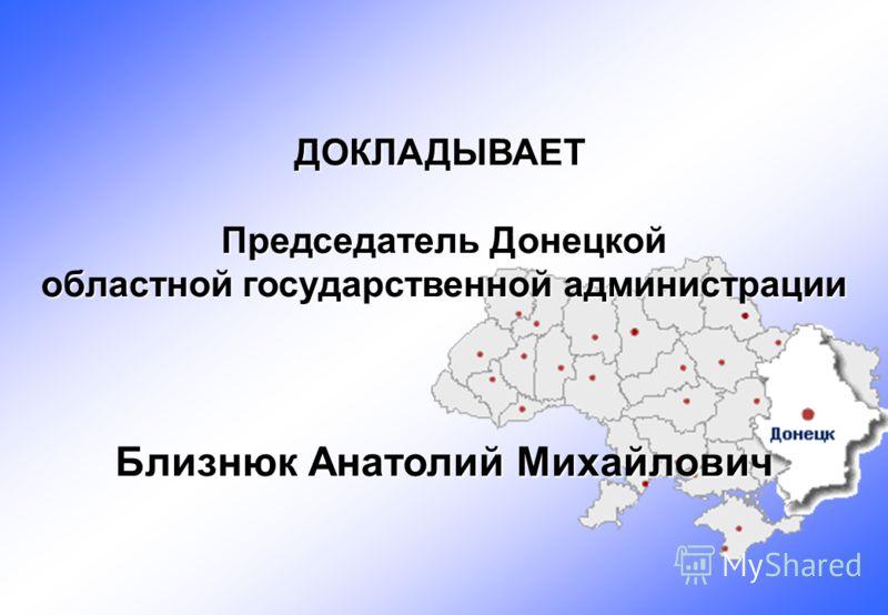 ДОКЛАДЫВАЕТ Председатель Донецкой областной государственной администрации Близнюк Анатолий Михайлович