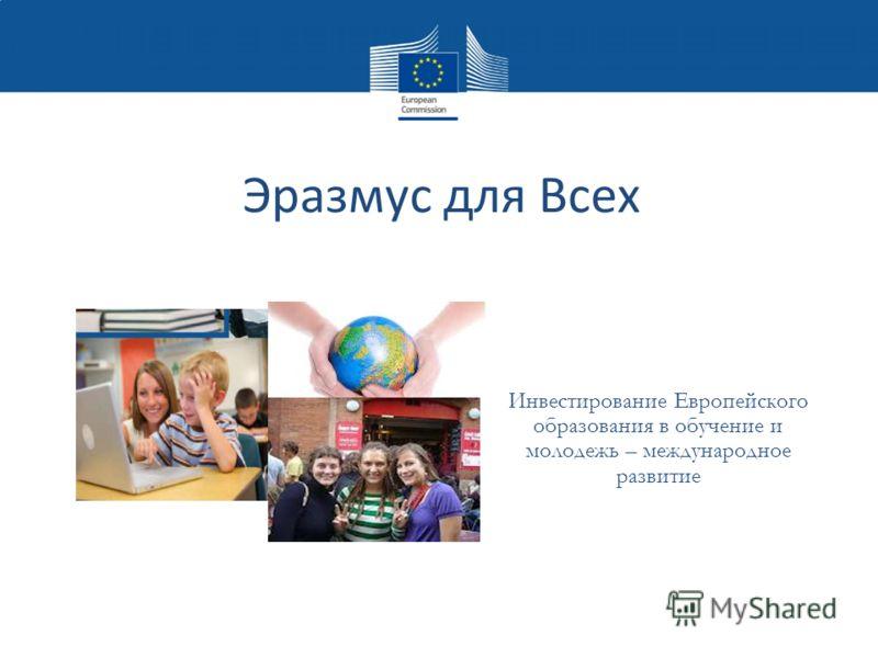 Эразмус для Всех Инвестирование Европейского образования в обучение и молодежь – международное развитие