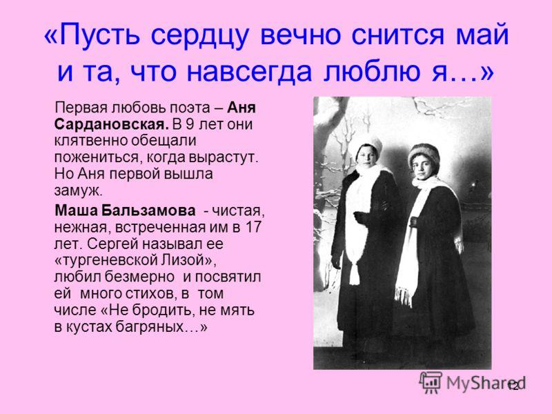 12 «Пусть сердцу вечно снится май и та, что навсегда люблю я…» Первая любовь поэта – Аня Сардановская. В 9 лет они клятвенно обещали пожениться, когда вырастут. Но Аня первой вышла замуж. Маша Бальзамова - чистая, нежная, встреченная им в 17 лет. Сер