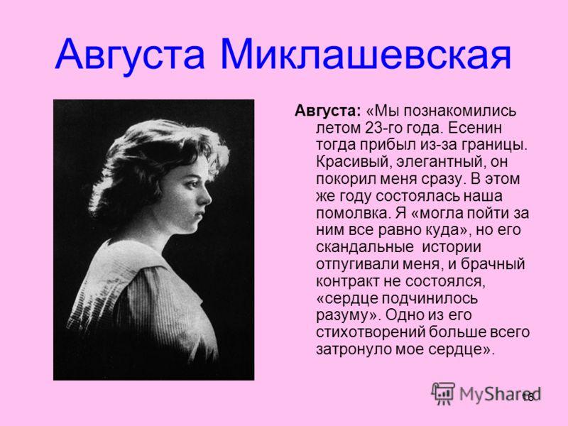 16 Августа Миклашевская Августа: «Мы познакомились летом 23-го года. Есенин тогда прибыл из-за границы. Красивый, элегантный, он покорил меня сразу. В этом же году состоялась наша помолвка. Я «могла пойти за ним все равно куда», но его скандальные ис