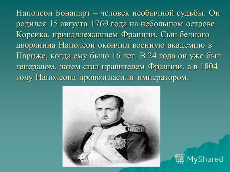 Наполеон Бонапарт – человек необычной судьбы. Он родился 15 августа 1769 года на небольшом острове Корсика, принадлежавшем Франции. Сын бедного дворянина Наполеон окончил военную академию в Париже, когда ему было 16 лет. В 24 года он уже был генерало
