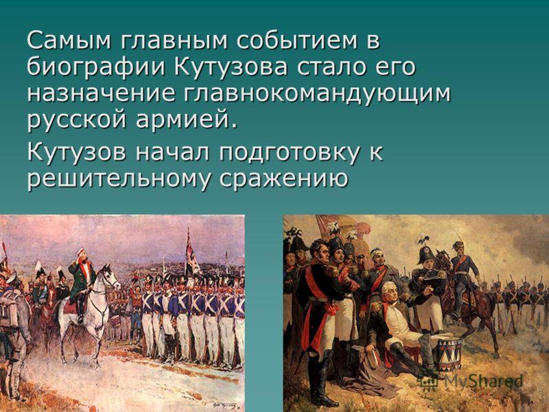 Самым главным событием в биографии Кутузова стало его назначение главнокомандующим русской армией. Кутузов начал подготовку к решительному сражению