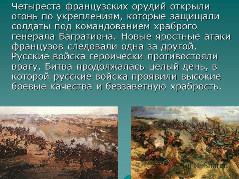 Четыреста французских орудий открыли огонь по укреплениям, которые защищали солдаты под командованием храброго генерала Багратиона. Новые яростные атаки французов следовали одна за другой. Русские войска героически противостояли врагу. Битва продолжа