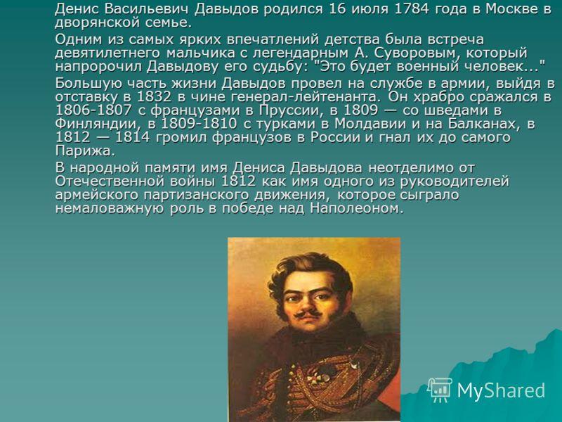 Денис Васильевич Давыдов родился 16 июля 1784 года в Москве в дворянской семье. Одним из самых ярких впечатлений детства была встреча девятилетнего мальчика с легендарным А. Суворовым, который напророчил Давыдову его судьбу: