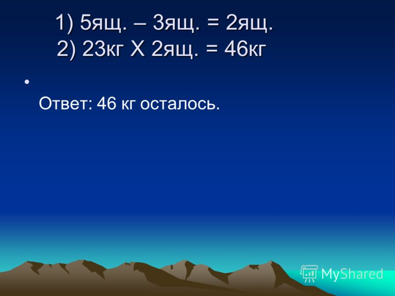 1) 5ящ. – 3ящ. = 2ящ. 2) 23кг Х 2ящ. = 46кг 1) 5ящ. – 3ящ. = 2ящ. 2) 23кг Х 2ящ. = 46кг Ответ: 46 кг осталось.