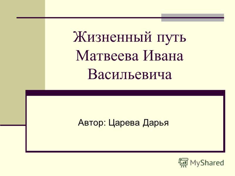 Жизненный путь Матвеева Ивана Васильевича Автор: Царева Дарья