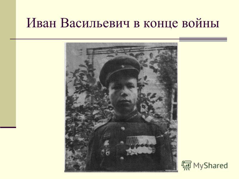 Иван Васильевич в конце войны
