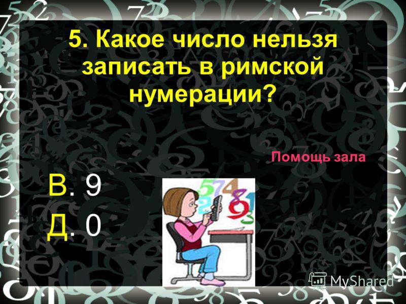 В. 9 Д. 0 Помощь зала 5. Какое число нельзя записать в римской нумерации?