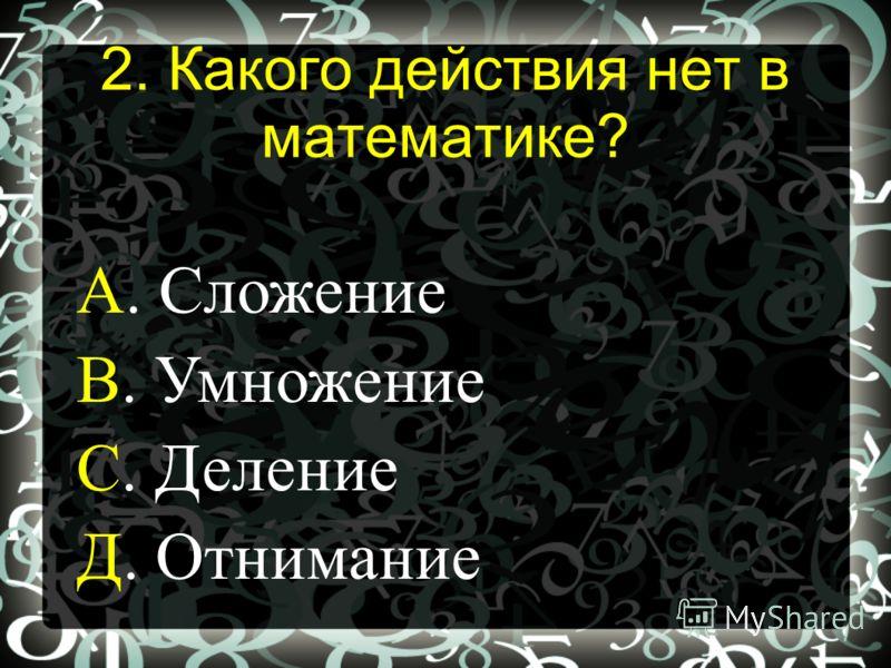А. Сложение В. Умножение С. Деление Д. Отнимание 2. Какого действия нет в математике?