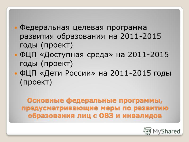 Основные федеральные программы, предусматривающие меры по развитию образования лиц с ОВЗ и инвалидов Федеральная целевая программа развития образования на 2011-2015 годы (проект) ФЦП «Доступная среда» на 2011-2015 годы (проект) ФЦП «Дети России» на 2