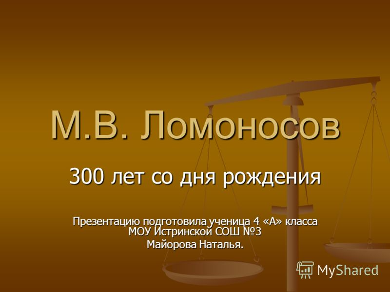 М.В. Ломоносов 300 лет со дня рождения Презентацию подготовила ученица 4 «А» класса МОУ Истринской СОШ 3 Майорова Наталья.